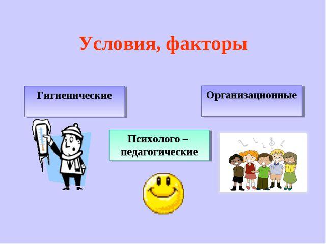 Условия, факторы Гигиенические Психолого – педагогические Организационные