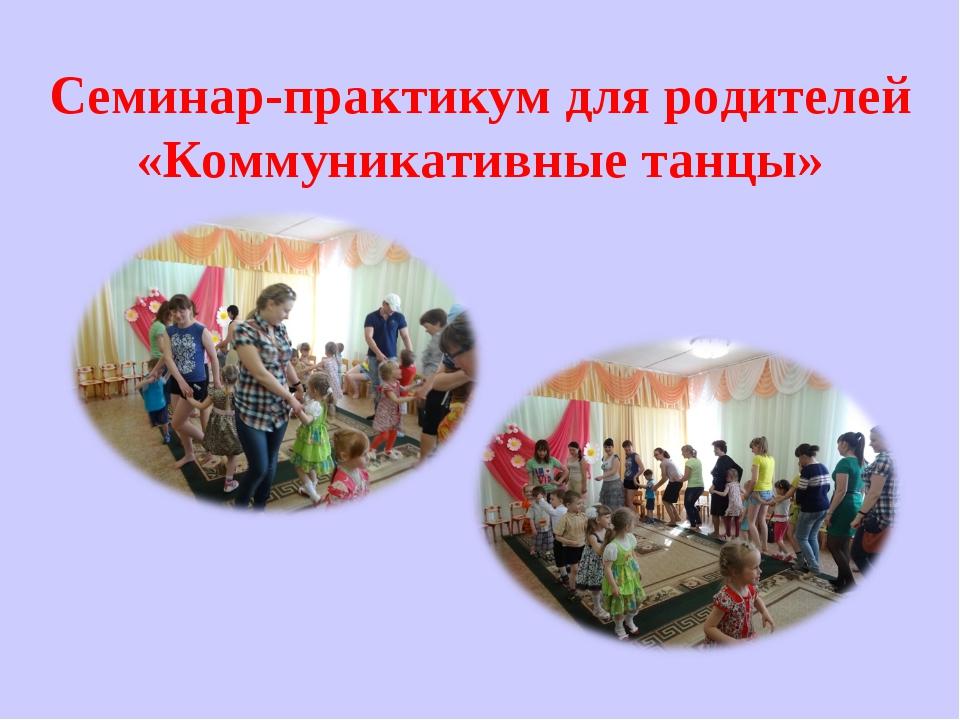 Семинар-практикум для родителей «Коммуникативные танцы»