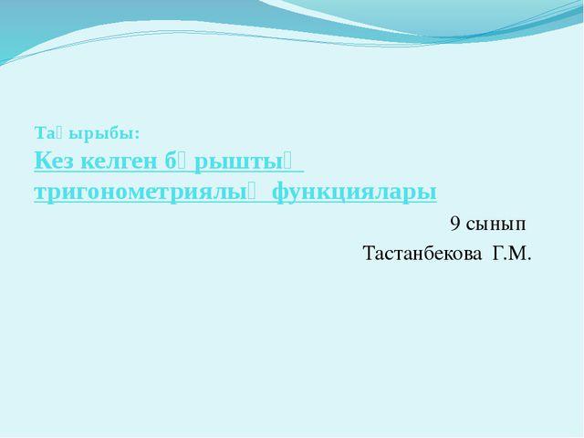 Тақырыбы: Кез келген бұрыштың тригонометриялық функциялары 9 сынып Тастанбеко...
