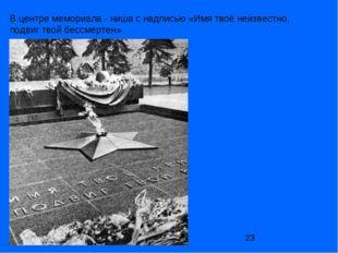 В центре мемориала- ниша с надписью «Имя твоё неизвестно, подвиг твой бессме