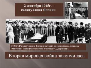 2 сентября 1945г. – капитуляция Японии. От СССР капитуляцию Японии на борту а