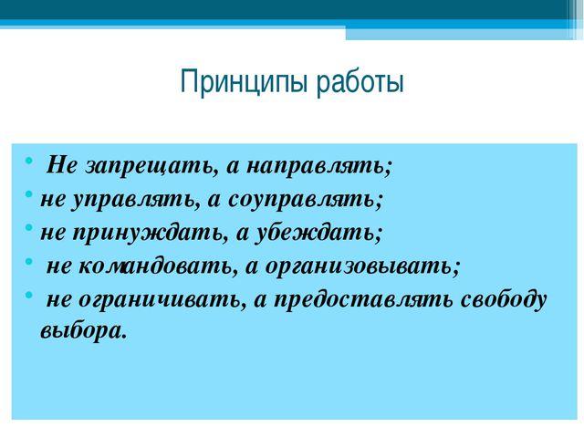 Принципы работы Не запрещать, а направлять; не управлять, а соуправлять; не п...