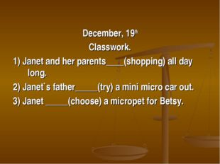 December, 19th Classwork. 1) Janet and her parents____(shopping) all day long