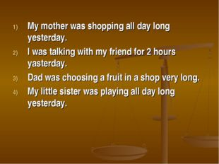 My mother was shopping all day long yesterday. I was talking with my friend f