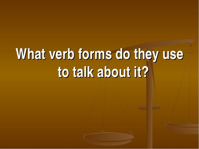 What verb forms do they use to talk about it?