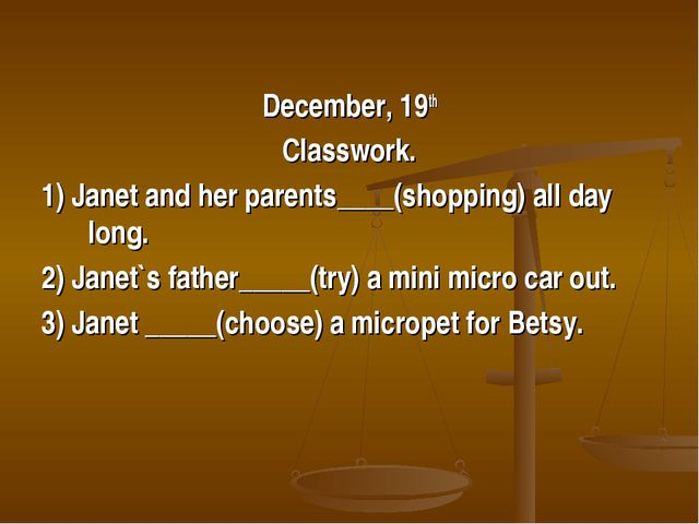 December, 19th Classwork. 1) Janet and her parents____(shopping) all day long...