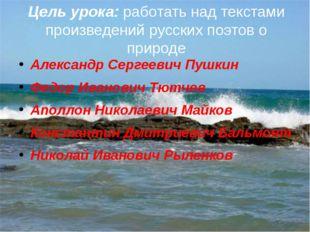 Цель урока: работать над текстами произведений русских поэтов о природе Алекс