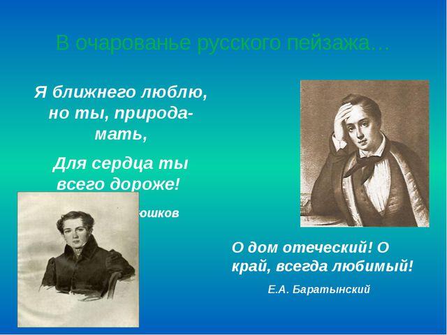В очарованье русского пейзажа… Я ближнего люблю, но ты, природа-мать, Для сер...