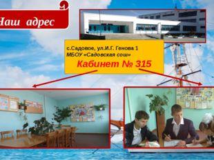 Наш адрес с.Садовое, ул.И.Г. Генова 1 МБОУ «Садовская сош» Кабинет № 315