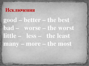Исключения good – better – the best bad – worse – the worst little – less – t