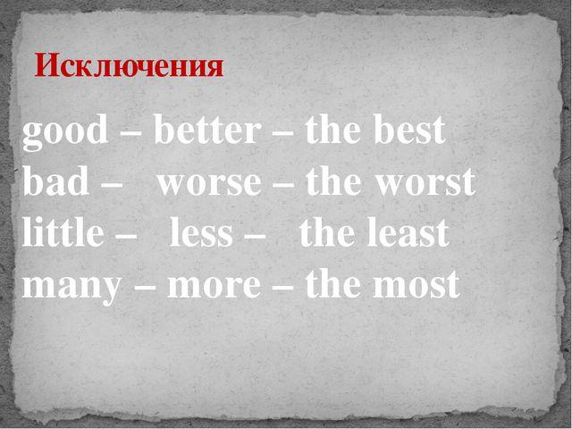 Исключения good – better – the best bad – worse – the worst little – less – t...
