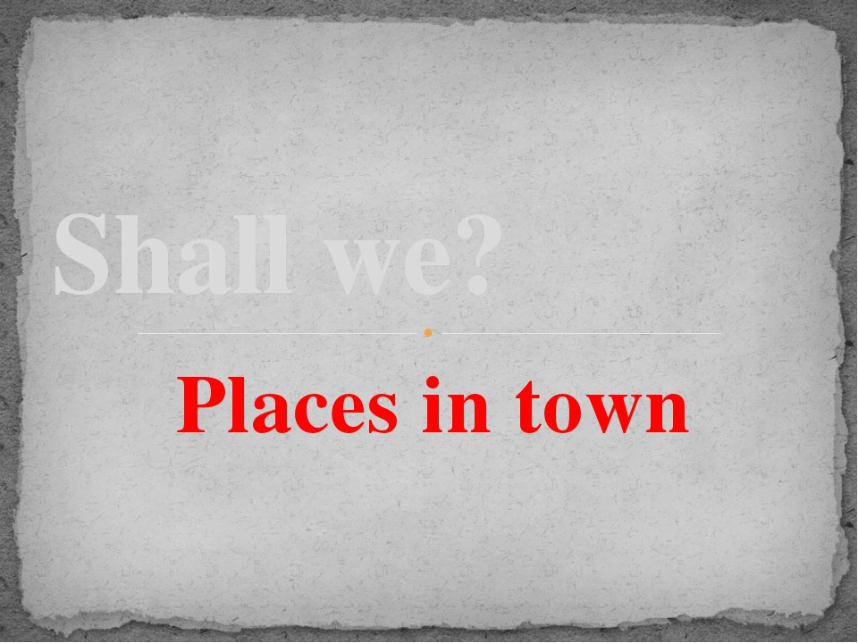 Places in town Shall we?