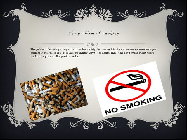 . The problem of smoking The problem of smoking is very acute in modern socie...
