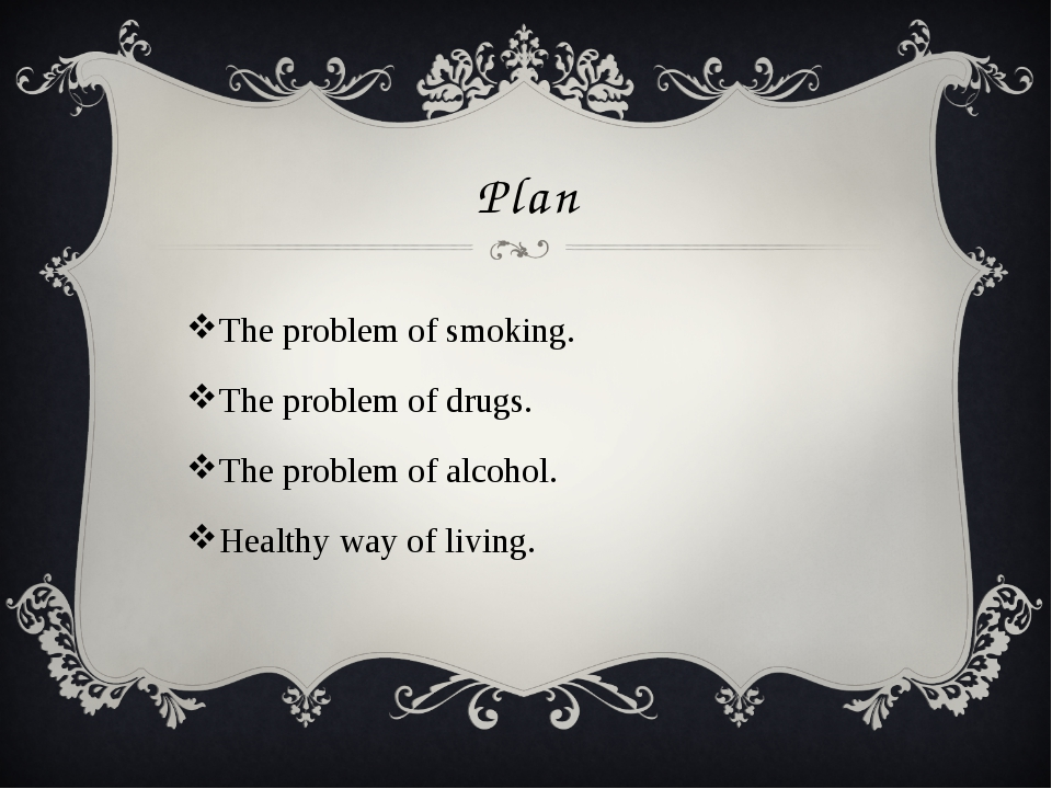 Plan The problem of smoking. The problem of drugs. The problem of alcohol. He...