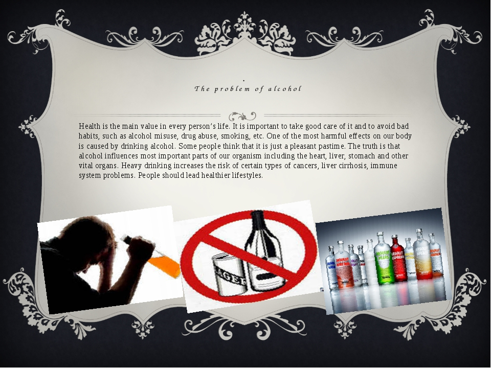 . The problem of alcohol Health is the main value in every person's life. It...