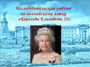 Исследовательская работа по английскому языку «Королева Елизавета II»
