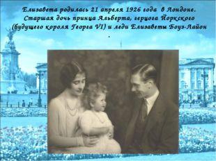 Елизавета родилась 21 апреля 1926 года в Лондоне. Старшая дочь принца Альбер