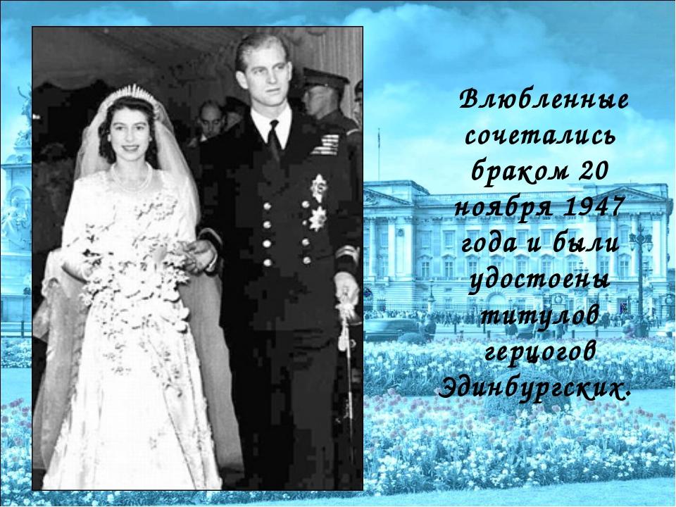 Влюбленные сочетались браком 20 ноября 1947 года и были удостоены титулов ге...