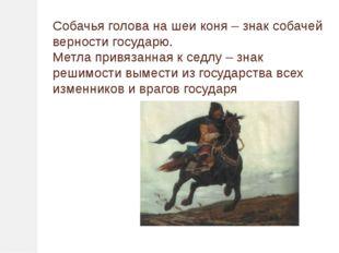 Собачья голова на шеи коня – знак собачей верности государю. Метла привязанна