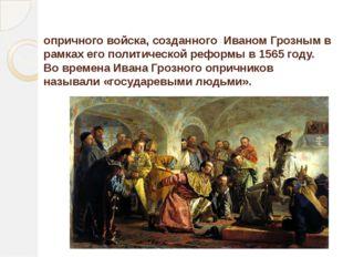 Опри́чник— человек, состоящий в рядах опричного войска, созданного Иваном Гр