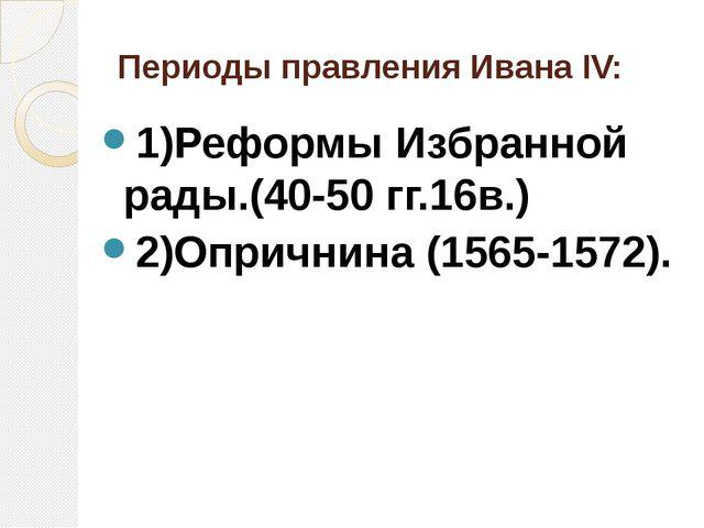 Периоды правления Ивана ΙV: 1)Реформы Избранной рады.(40-50 гг.16в.) 2)Опричн...