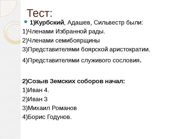 Тест: 1)Курбский, Адашев, Сильвестр были: 1)Членами Избранной рады. 2)Членами...