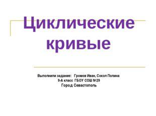 Циклические кривые Выполнили задание: Громов Иван, Сокол Полина 9-А класс ГБО