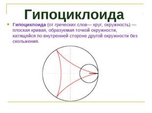Гипоциклоида Гипоциклоида(от греческих слов— круг, окружность)— плоская кри