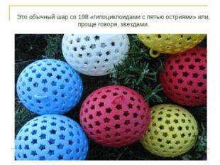 Это обычный шар со 198 «гипоциклоидами с пятью остриями» или, проще говоря, з