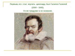 Первым, кто стал изучать циклоиду, был Галилео Галилей (1564 – 1642). Он же