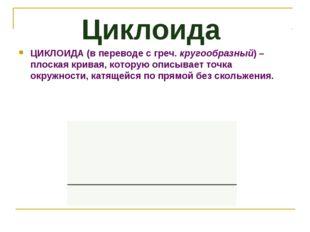 Циклоида ЦИКЛОИДА(в переводе с греч.кругообразный) – плоская кривая, котору