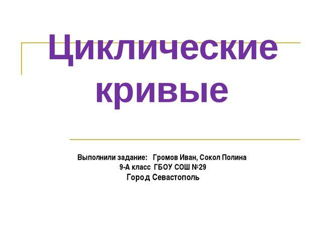 Циклические кривые Выполнили задание: Громов Иван, Сокол Полина 9-А класс ГБО...