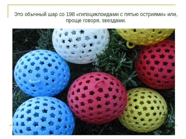 Это обычный шар со 198 «гипоциклоидами с пятью остриями» или, проще говоря, з...