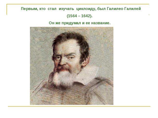 Первым, кто стал изучать циклоиду, был Галилео Галилей (1564 – 1642). Он же...