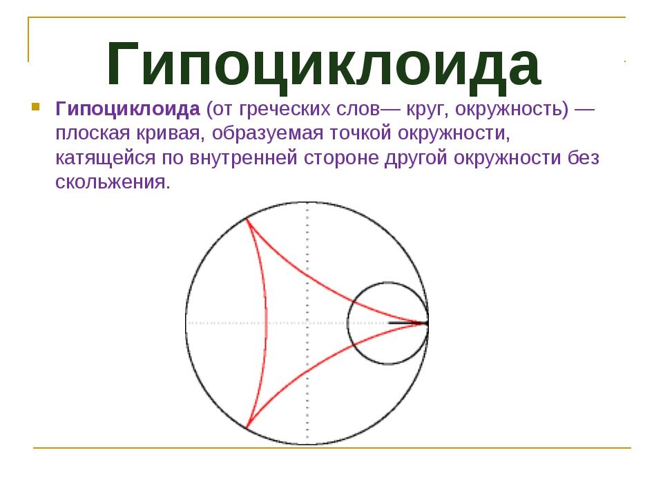 Гипоциклоида Гипоциклоида(от греческих слов— круг, окружность)— плоская кри...