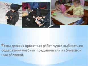 Темы детских проектных работ лучше выбирать из содержания учебных предметов