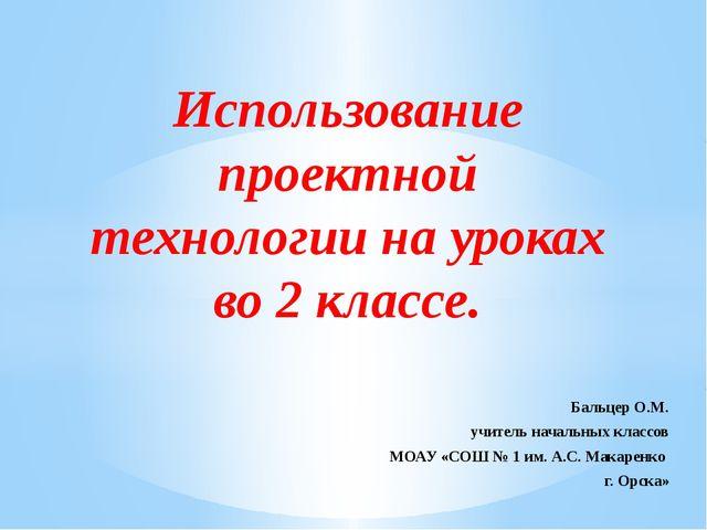 Бальцер О.М. учитель начальных классов МОАУ «СОШ № 1 им. А.С. Макаренко г. О...