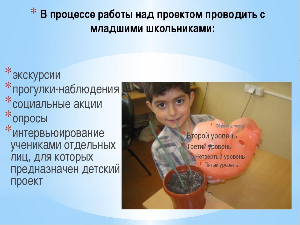 В процессе работы над проектом проводить с младшими школьниками: экскурсии пр...