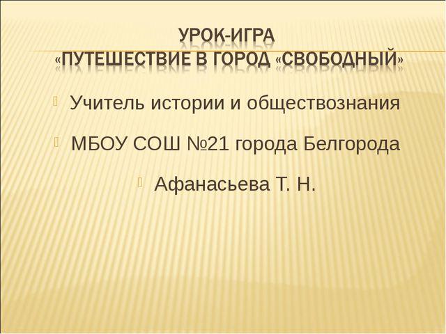 Учитель истории и обществознания МБОУ СОШ №21 города Белгорода Афанасьева Т. Н.