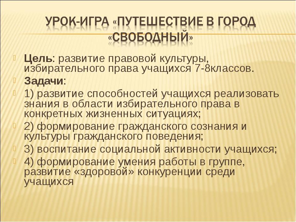 Цель: развитие правовой культуры, избирательного права учащихся 7-8классов. З...