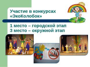Участие в конкурсах «ЭкоКолобок» 1 место – городской этап 3 место – окружной