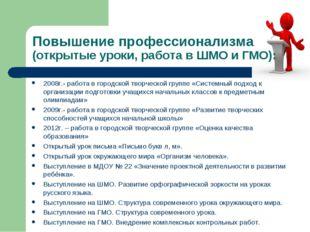 Повышение профессионализма (открытые уроки, работа в ШМО и ГМО): 2008г.- рабо