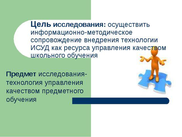 Предмет исследования-технология управления качеством предметного обучения Цел...
