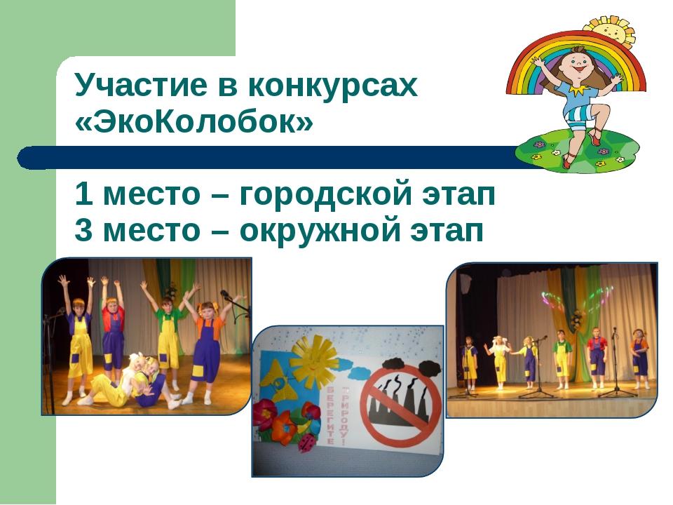 Участие в конкурсах «ЭкоКолобок» 1 место – городской этап 3 место – окружной...