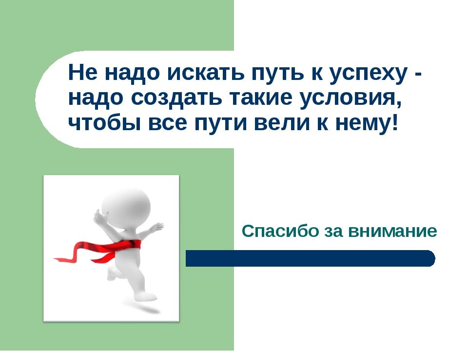 Спасибо за внимание Не надо искать путь к успеху - надо создать такие услови...