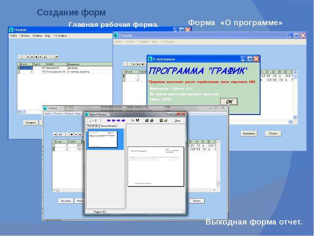 Создание форм Главная рабочая форма. Форма «О программе» Выходная форма отчет.