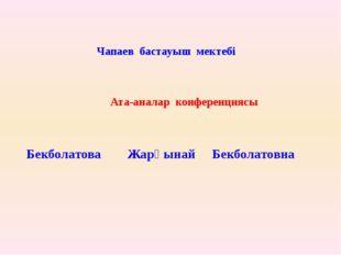 Ата-аналар конференциясы Бекболатова Жарқынай Бекболатовна Чапаев бастауыш м
