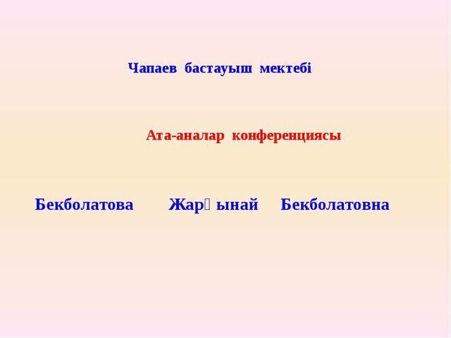 Ата-аналар конференциясы Бекболатова Жарқынай Бекболатовна Чапаев бастауыш м...
