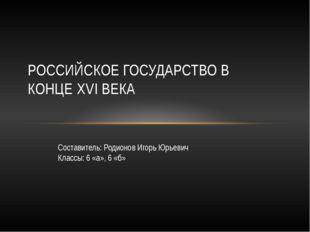 РОССИЙСКОЕ ГОСУДАРСТВО В КОНЦЕ XVI ВЕКА Составитель: Родионов Игорь Юрьевич К