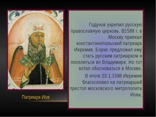 Годунов укрепил русскую православную церковь. В1588 г. в Москву приехал конс